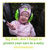 Hej dude, dont forget to protect your ears in a noisy environment